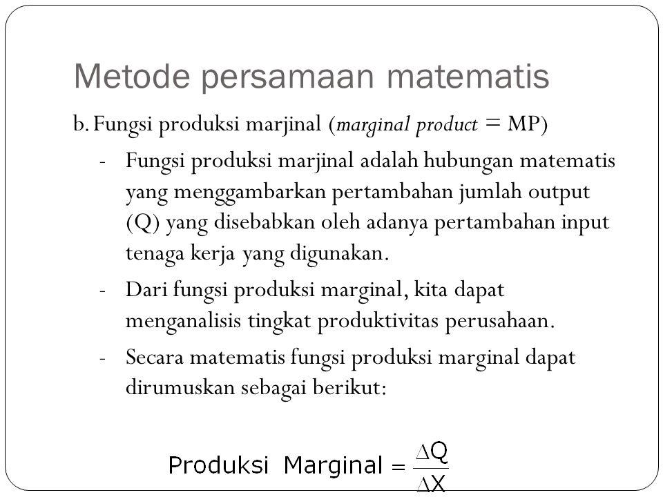 Metode persamaan matematis b.Fungsi produksi marjinal (marginal product = MP) -Fungsi produksi marjinal adalah hubungan matematis yang menggambarkan pertambahan jumlah output (Q) yang disebabkan oleh adanya pertambahan input tenaga kerja yang digunakan.