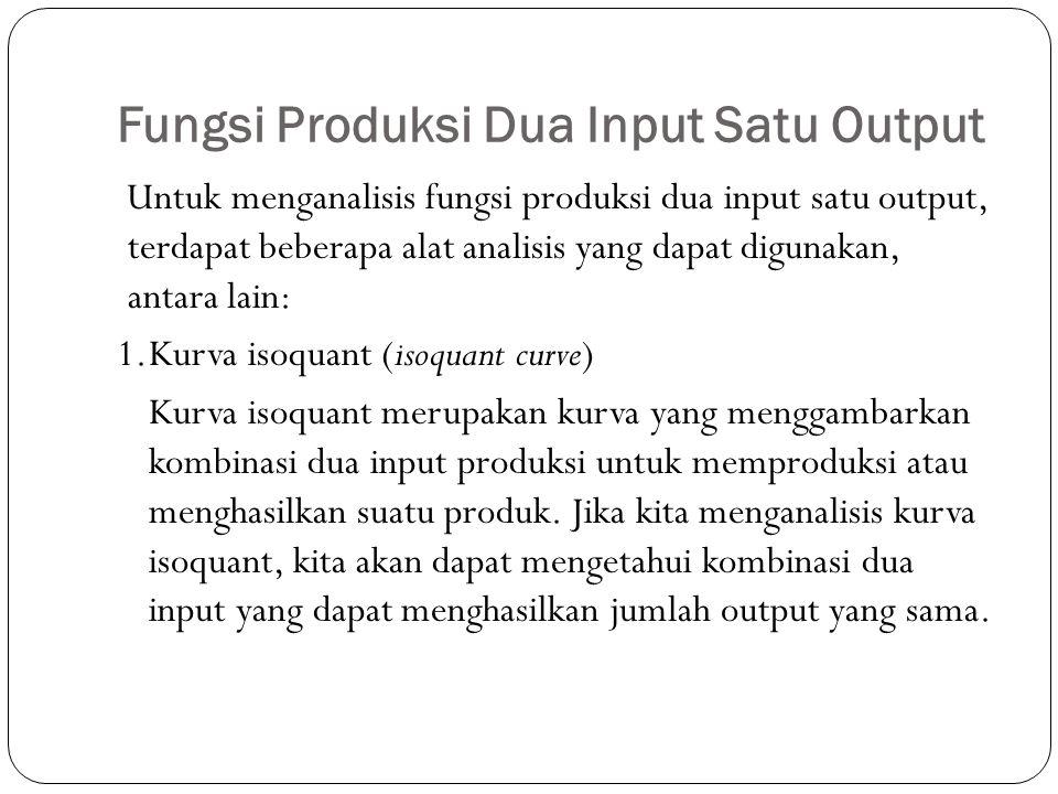 Fungsi Produksi Dua Input Satu Output Untuk menganalisis fungsi produksi dua input satu output, terdapat beberapa alat analisis yang dapat digunakan, antara lain: 1.Kurva isoquant (isoquant curve) Kurva isoquant merupakan kurva yang menggambarkan kombinasi dua input produksi untuk memproduksi atau menghasilkan suatu produk.