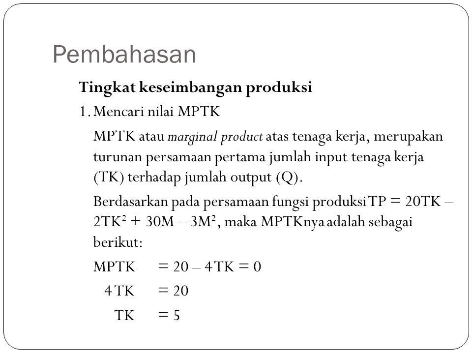 Pembahasan Tingkat keseimbangan produksi 1.Mencari nilai MPTK MPTK atau marginal product atas tenaga kerja, merupakan turunan persamaan pertama jumlah input tenaga kerja (TK) terhadap jumlah output (Q).