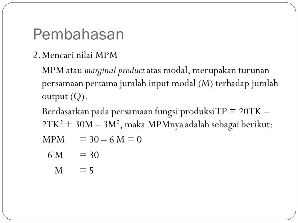 Pembahasan 2.Mencari nilai MPM MPM atau marginal product atas modal, merupakan turunan persamaan pertama jumlah input modal (M) terhadap jumlah output (Q).