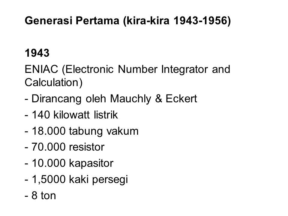 Generasi Pertama (kira-kira 1943-1956) 1943 ENIAC (Electronic Number Integrator and Calculation) - Dirancang oleh Mauchly & Eckert - 140 kilowatt list