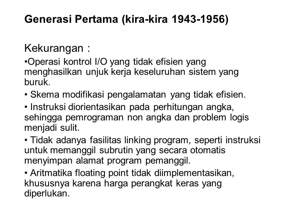 Generasi Pertama (kira-kira 1943-1956) Kekurangan : Operasi kontrol I/O yang tidak efisien yang menghasilkan unjuk kerja keseluruhan sistem yang buruk