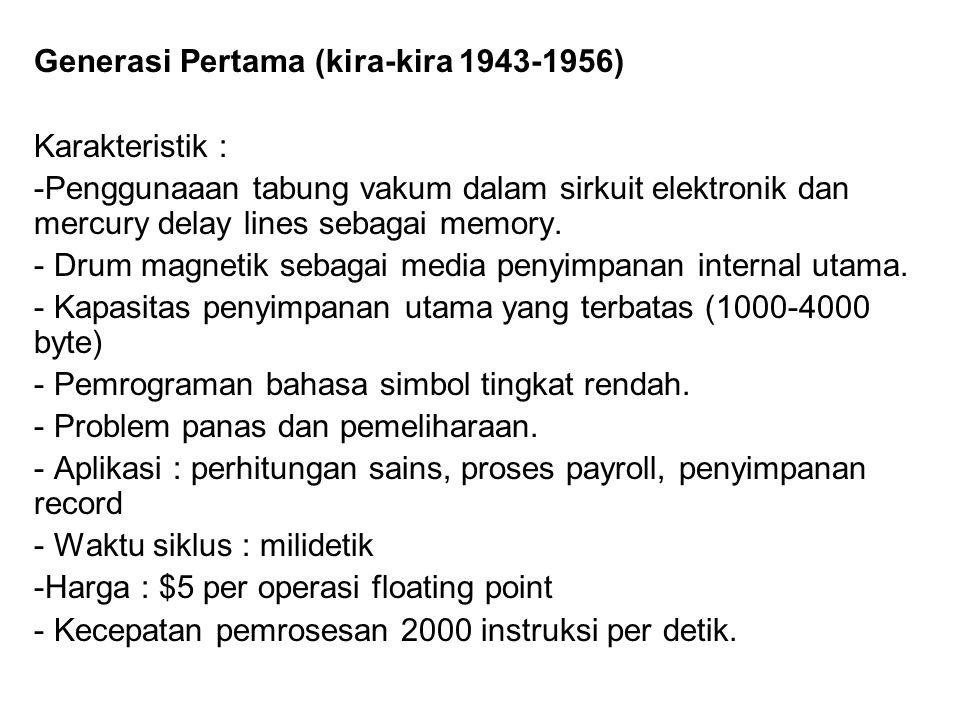 Generasi Pertama (kira-kira 1943-1956) Karakteristik : -Penggunaaan tabung vakum dalam sirkuit elektronik dan mercury delay lines sebagai memory. - Dr