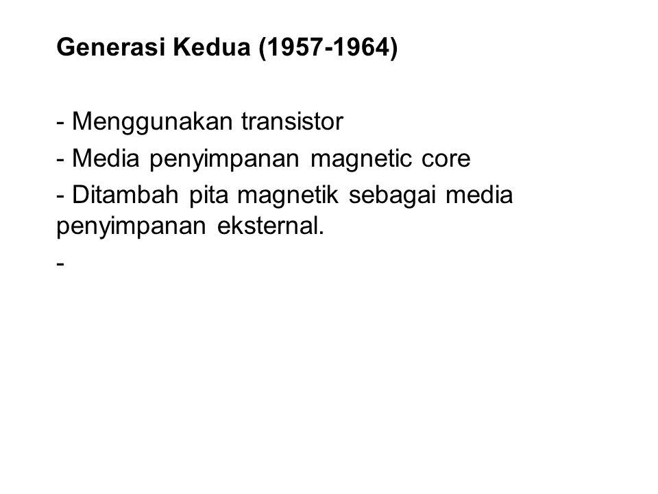 Generasi Kedua (1957-1964) - Menggunakan transistor - Media penyimpanan magnetic core - Ditambah pita magnetik sebagai media penyimpanan eksternal. -