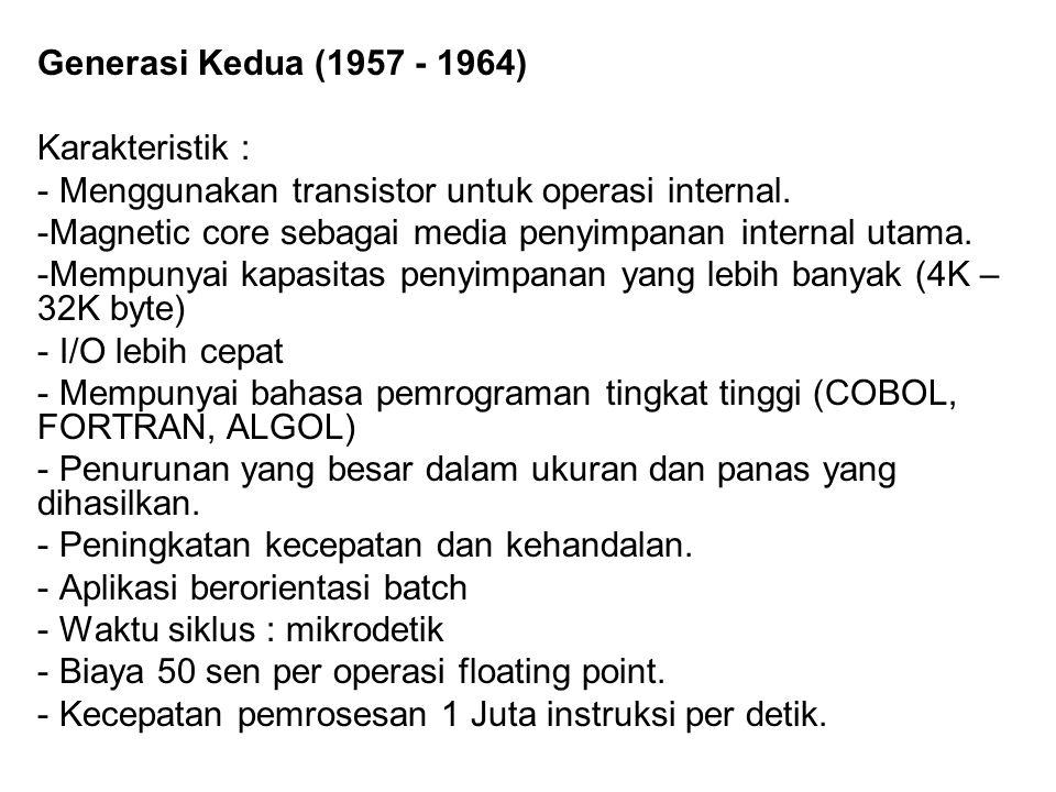 Generasi Kedua (1957 - 1964) Karakteristik : - Menggunakan transistor untuk operasi internal. -Magnetic core sebagai media penyimpanan internal utama.