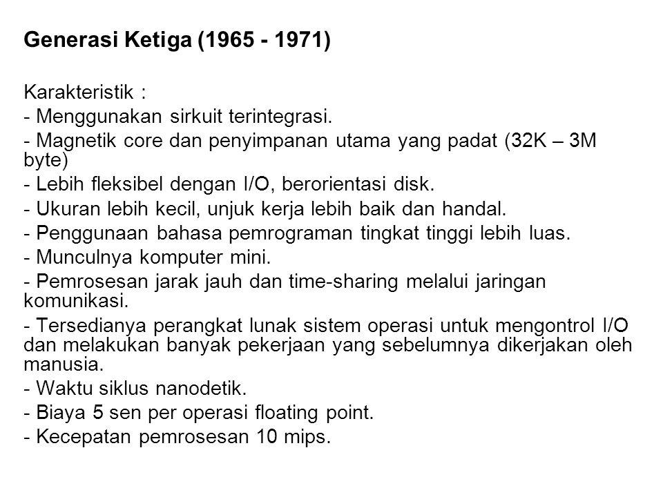 Generasi Ketiga (1965 - 1971) Karakteristik : - Menggunakan sirkuit terintegrasi. - Magnetik core dan penyimpanan utama yang padat (32K – 3M byte) - L