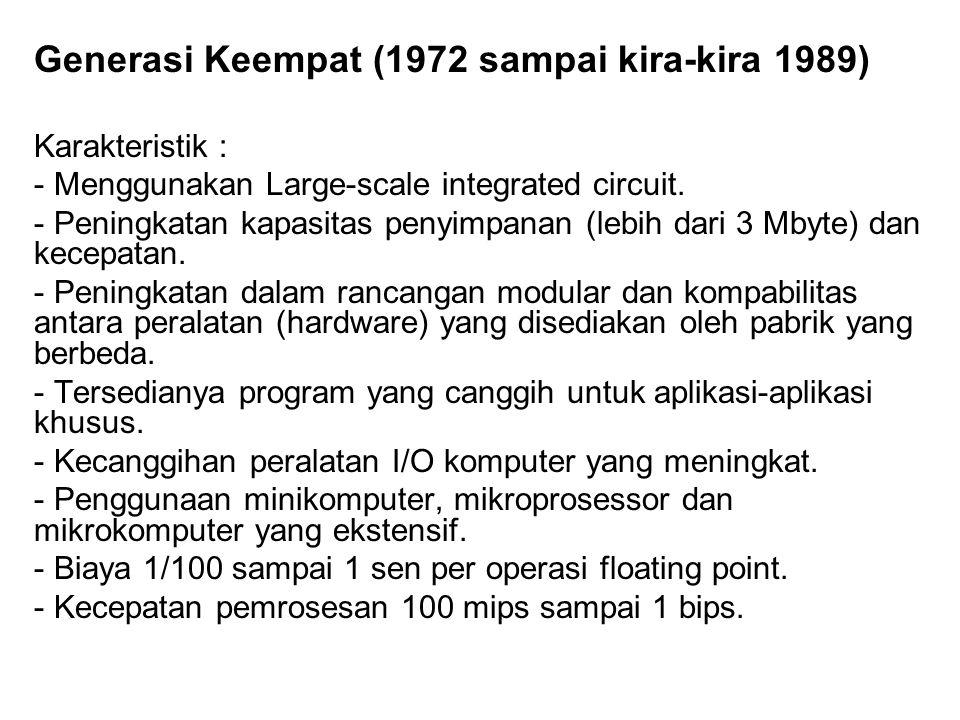 Generasi Keempat (1972 sampai kira-kira 1989) Karakteristik : - Menggunakan Large-scale integrated circuit. - Peningkatan kapasitas penyimpanan (lebih