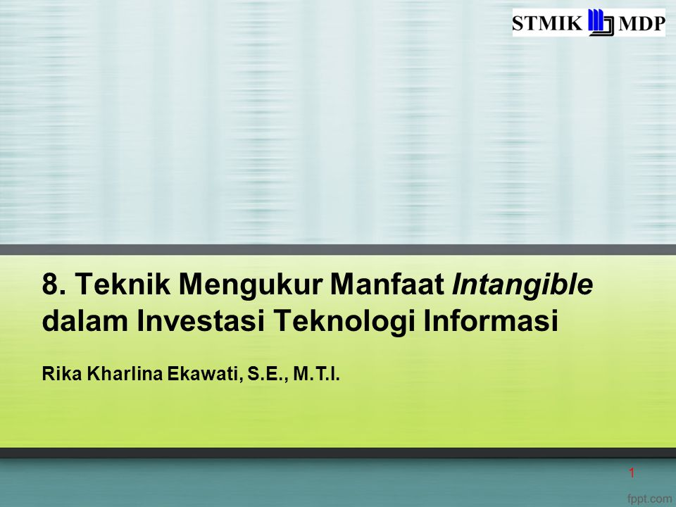 8. Teknik Mengukur Manfaat Intangible dalam Investasi Teknologi Informasi Rika Kharlina Ekawati, S.E., M.T.I. 1