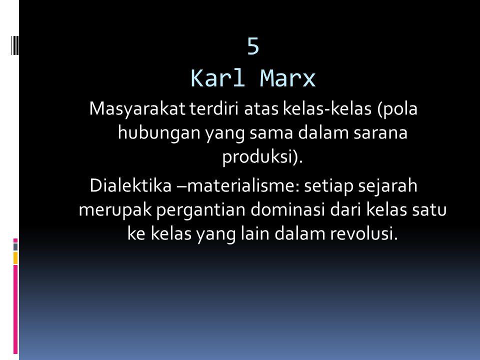5 Karl Marx Masyarakat terdiri atas kelas-kelas (pola hubungan yang sama dalam sarana produksi). Dialektika –materialisme: setiap sejarah merupak perg
