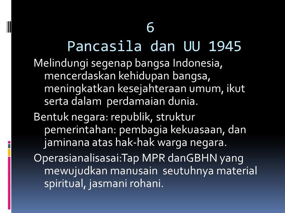 6 Pancasila dan UU 1945 Melindungi segenap bangsa Indonesia, mencerdaskan kehidupan bangsa, meningkatkan kesejahteraan umum, ikut serta dalam perdamai