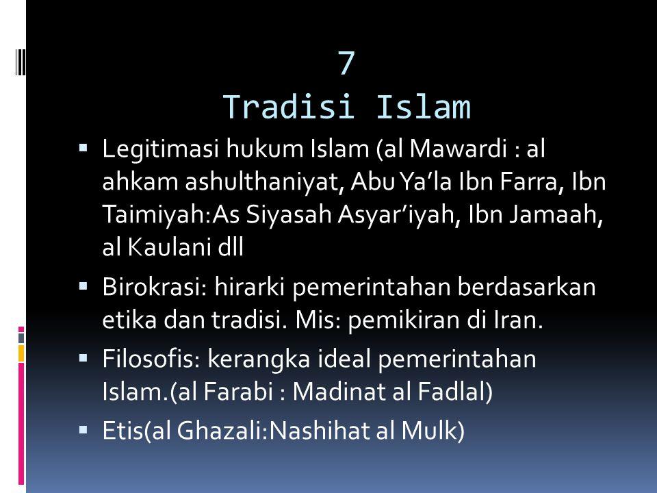 7 Tradisi Islam  Legitimasi hukum Islam (al Mawardi : al ahkam ashulthaniyat, Abu Ya'la Ibn Farra, Ibn Taimiyah:As Siyasah Asyar'iyah, Ibn Jamaah, al