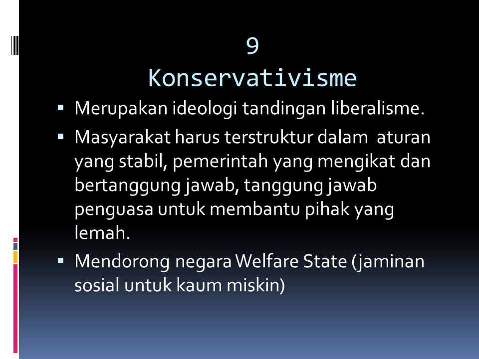9 Konservativisme  Merupakan ideologi tandingan liberalisme.  Masyarakat harus terstruktur dalam aturan yang stabil, pemerintah yang mengikat dan be