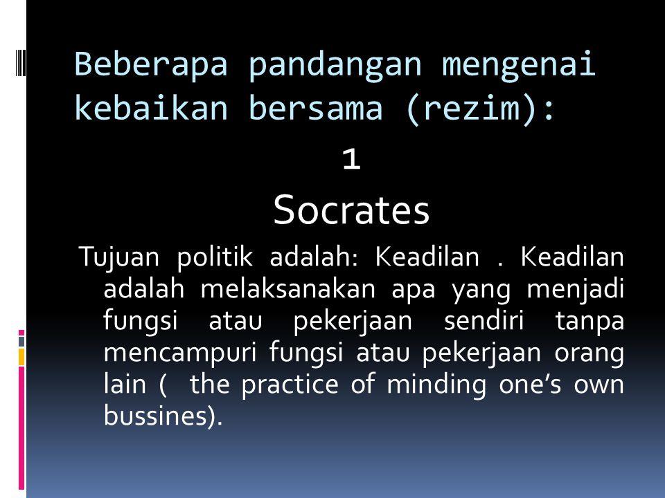 Beberapa pandangan mengenai kebaikan bersama (rezim): 1 Socrates Tujuan politik adalah: Keadilan. Keadilan adalah melaksanakan apa yang menjadi fungsi