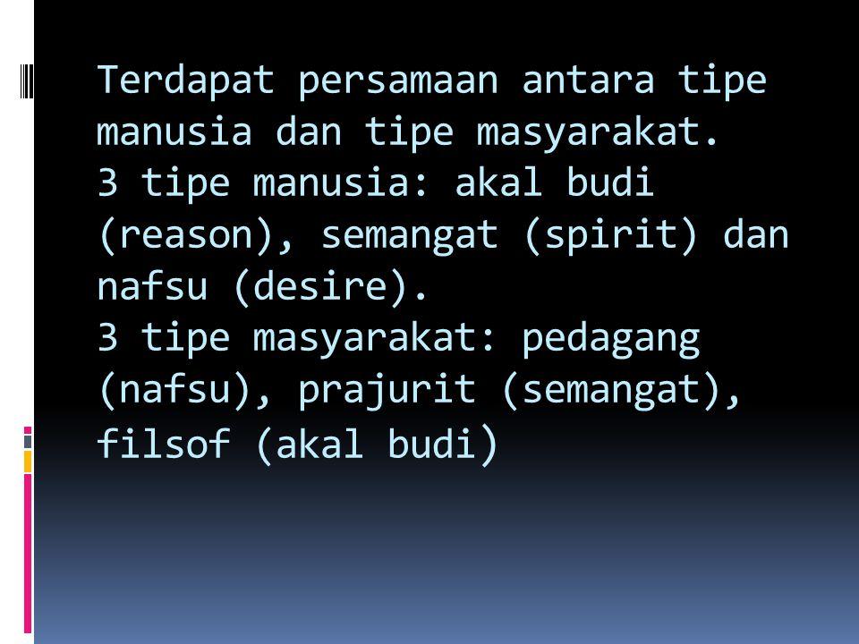 Terdapat persamaan antara tipe manusia dan tipe masyarakat. 3 tipe manusia: akal budi (reason), semangat (spirit) dan nafsu (desire). 3 tipe masyaraka