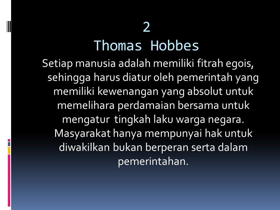 2 Thomas Hobbes Setiap manusia adalah memiliki fitrah egois, sehingga harus diatur oleh pemerintah yang memiliki kewenangan yang absolut untuk memelih