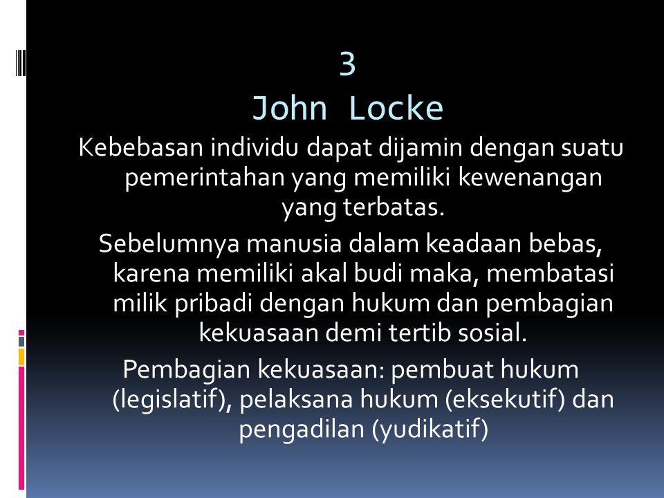 3 John Locke Kebebasan individu dapat dijamin dengan suatu pemerintahan yang memiliki kewenangan yang terbatas. Sebelumnya manusia dalam keadaan bebas