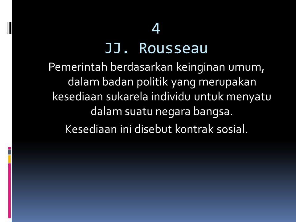 4 JJ. Rousseau Pemerintah berdasarkan keinginan umum, dalam badan politik yang merupakan kesediaan sukarela individu untuk menyatu dalam suatu negara
