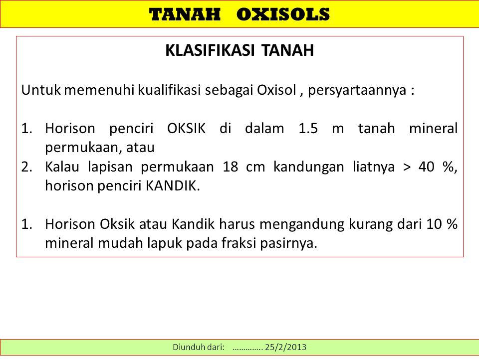 TANAH OXISOLS KLASIFIKASI TANAH Untuk memenuhi kualifikasi sebagai Oxisol, persyartaannya : 1.Horison penciri OKSIK di dalam 1.5 m tanah mineral permukaan, atau 2.Kalau lapisan permukaan 18 cm kandungan liatnya > 40 %, horison penciri KANDIK.