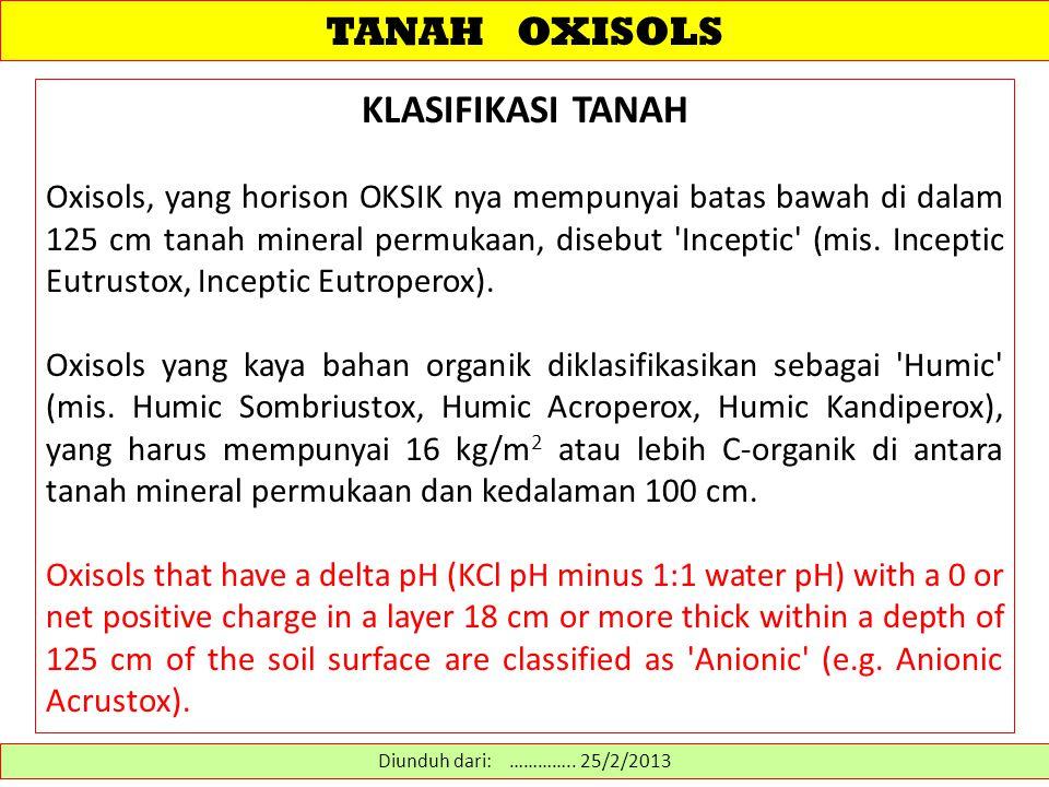 TANAH OXISOLS KLASIFIKASI TANAH Oxisols, yang horison OKSIK nya mempunyai batas bawah di dalam 125 cm tanah mineral permukaan, disebut Inceptic (mis.