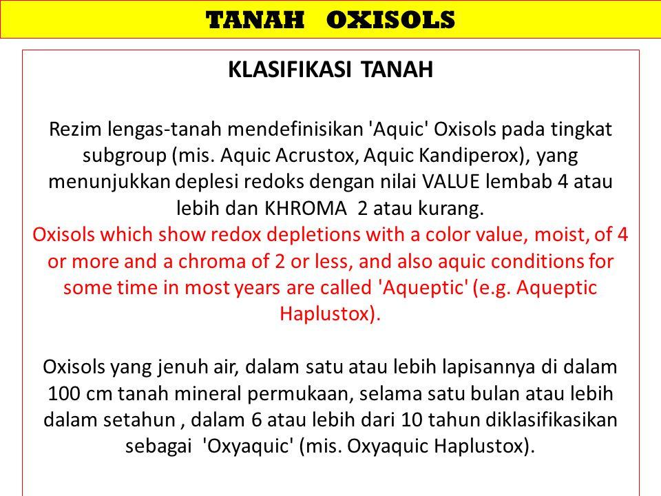 TANAH OXISOLS KLASIFIKASI TANAH Rezim lengas-tanah mendefinisikan Aquic Oxisols pada tingkat subgroup (mis.