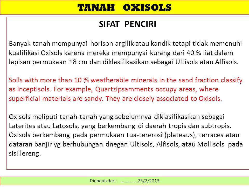 TANAH OXISOLS SIFAT PENCIRI Banyak tanah mempunyai horison argilik atau kandik tetapi tidak memenuhi kualifikasi Oxisols karena mereka mempunyai kurang dari 40 % liat dalam lapisan permukaan 18 cm dan diklasifikasikan sebagai Ultisols atau Alfisols.