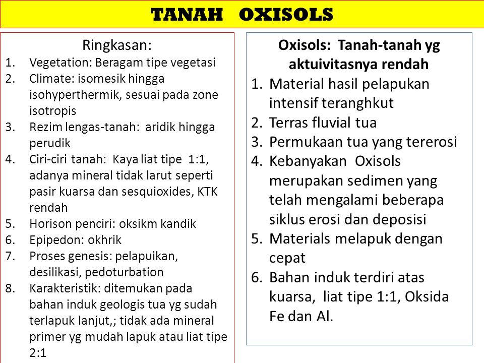 TANAH OXISOLS Ringkasan: 1.Vegetation: Beragam tipe vegetasi 2.Climate: isomesik hingga isohyperthermik, sesuai pada zone isotropis 3.Rezim lengas-tanah: aridik hingga perudik 4.Ciri-ciri tanah: Kaya liat tipe 1:1, adanya mineral tidak larut seperti pasir kuarsa dan sesquioxides, KTK rendah 5.Horison penciri: oksikm kandik 6.Epipedon: okhrik 7.Proses genesis: pelapuikan, desilikasi, pedoturbation 8.Karakteristik: ditemukan pada bahan induk geologis tua yg sudah terlapuk lanjut,; tidak ada mineral primer yg mudah lapuk atau liat tipe 2:1 Oxisols: Tanah-tanah yg aktuivitasnya rendah 1.Material hasil pelapukan intensif teranghkut 2.Terras fluvial tua 3.Permukaan tua yang tererosi 4.Kebanyakan Oxisols merupakan sedimen yang telah mengalami beberapa siklus erosi dan deposisi 5.Materials melapuk dengan cepat 6.Bahan induk terdiri atas kuarsa, liat tipe 1:1, Oksida Fe dan Al.