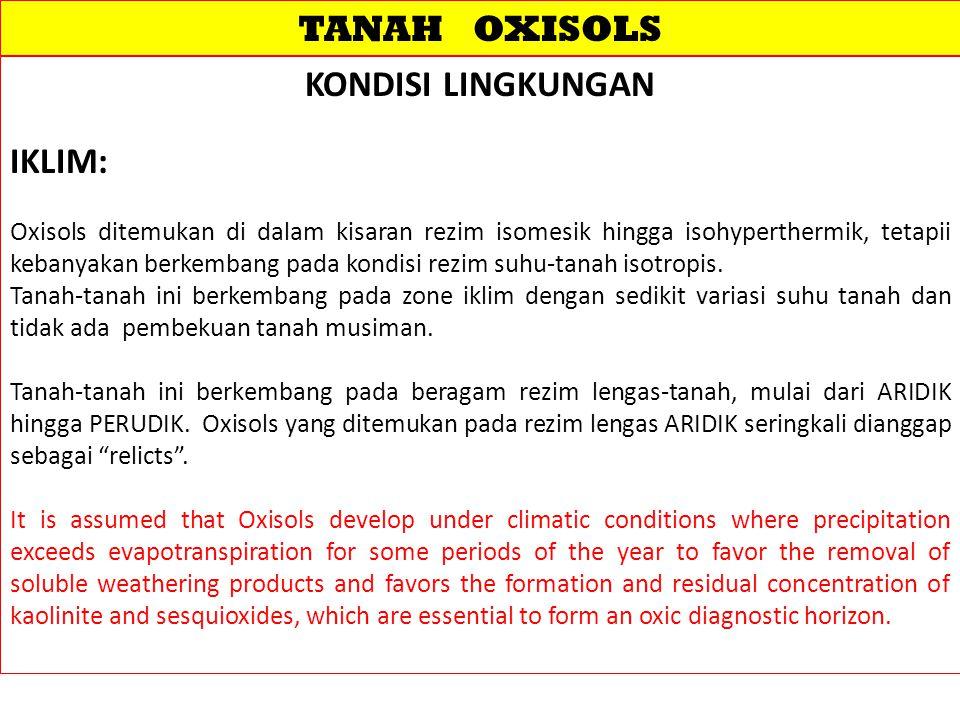 TANAH OXISOLS KONDISI LINGKUNGAN IKLIM: Oxisols ditemukan di dalam kisaran rezim isomesik hingga isohyperthermik, tetapii kebanyakan berkembang pada kondisi rezim suhu-tanah isotropis.
