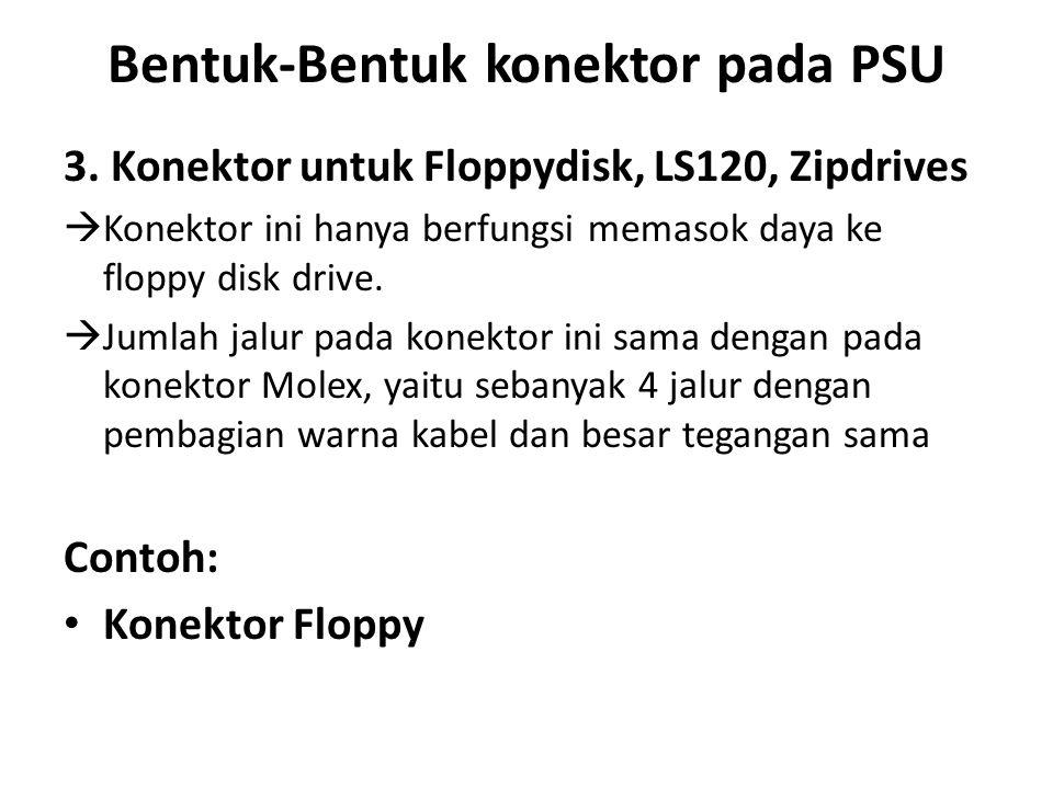 Bentuk-Bentuk konektor pada PSU 3. Konektor untuk Floppydisk, LS120, Zipdrives  Konektor ini hanya berfungsi memasok daya ke floppy disk drive.  Jum