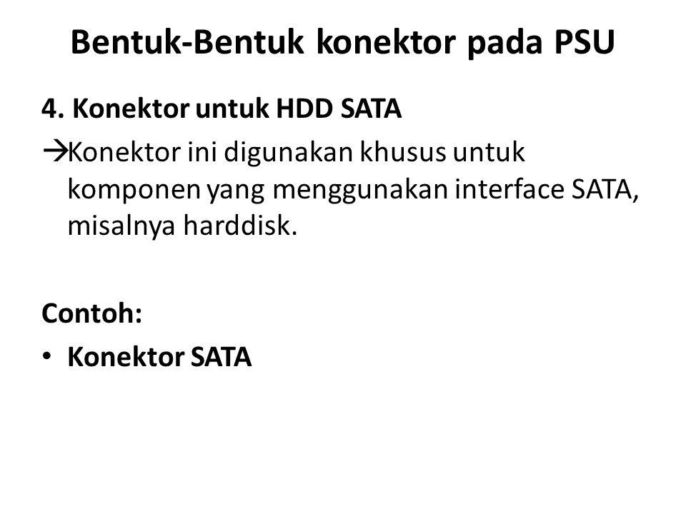 Bentuk-Bentuk konektor pada PSU 4. Konektor untuk HDD SATA  Konektor ini digunakan khusus untuk komponen yang menggunakan interface SATA, misalnya ha