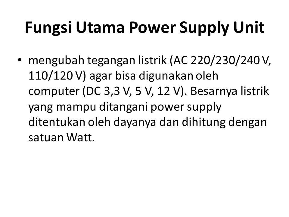 Fungsi Utama Power Supply Unit mengubah tegangan listrik (AC 220/230/240 V, 110/120 V) agar bisa digunakan oleh computer (DC 3,3 V, 5 V, 12 V). Besarn