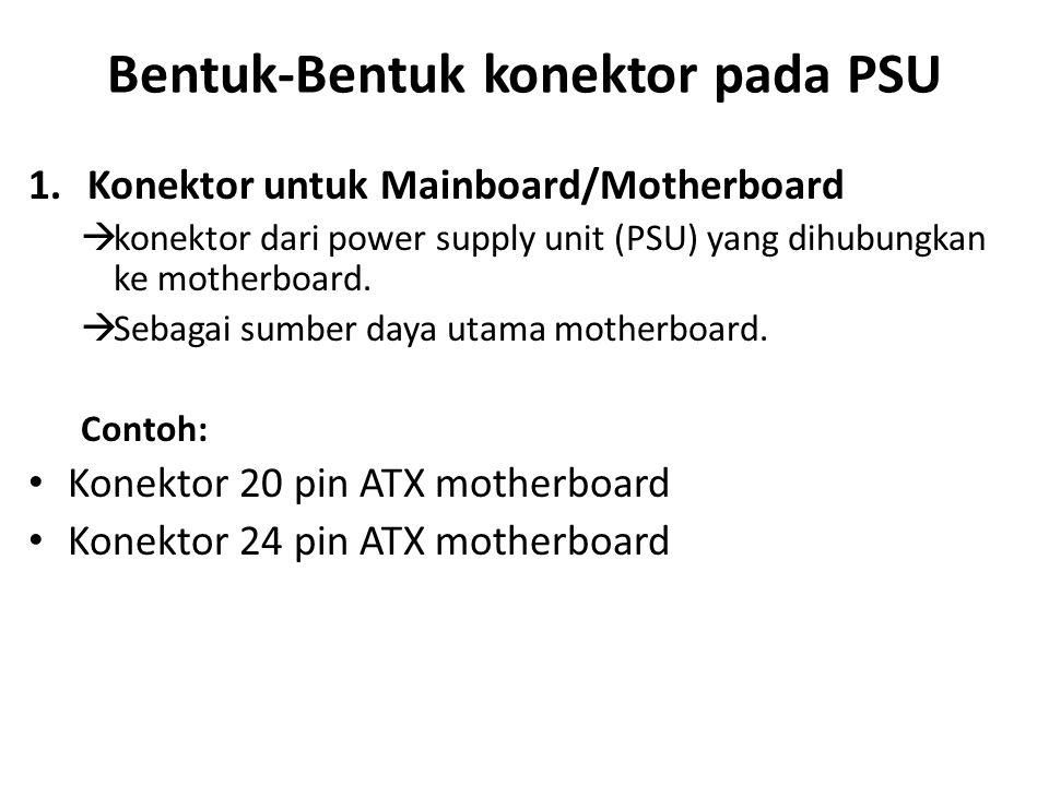 Bentuk-Bentuk konektor pada PSU 1.Konektor untuk Mainboard/Motherboard  konektor dari power supply unit (PSU) yang dihubungkan ke motherboard.  Seba
