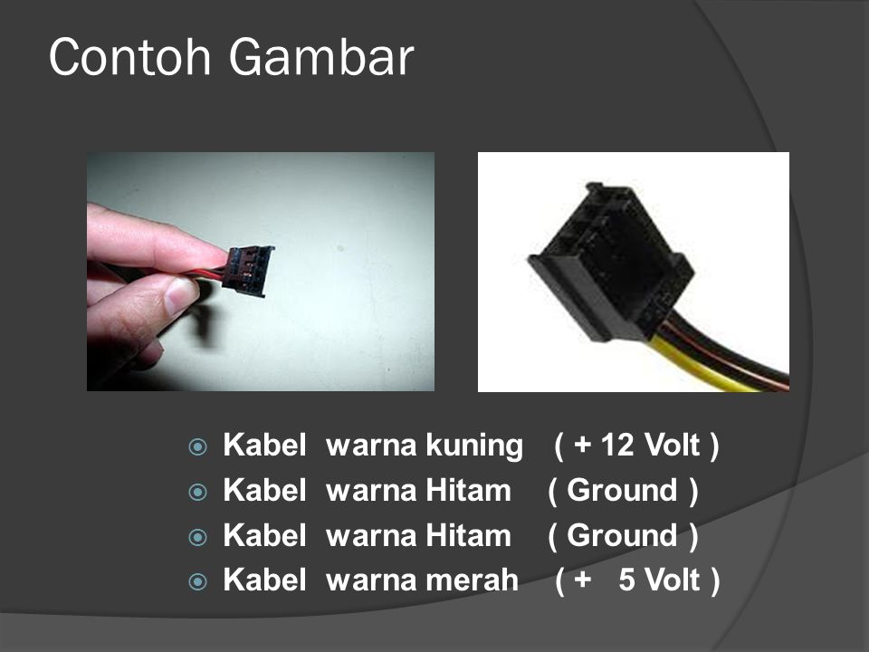 Contoh Gambar  Kabel warna kuning ( + 12 Volt )  Kabel warna Hitam ( Ground )  Kabel warna merah ( + 5 Volt )