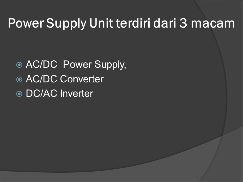 Power Supply Unit terdiri dari 3 macam  AC/DC Power Supply,  AC/DC Converter  DC/AC Inverter