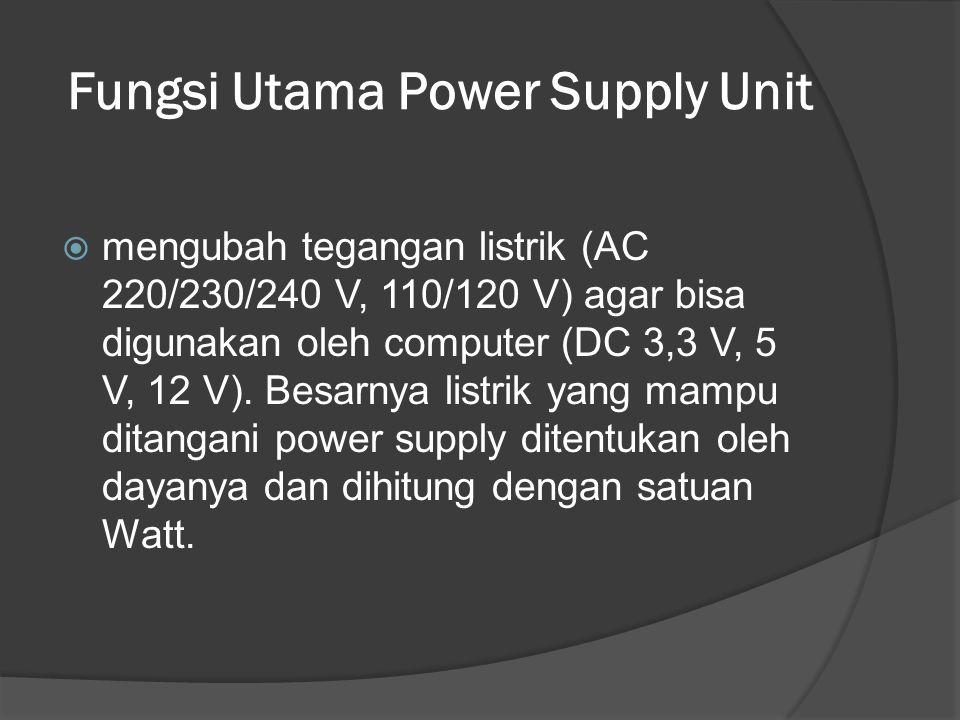 Fungsi Utama Power Supply Unit  mengubah tegangan listrik (AC 220/230/240 V, 110/120 V) agar bisa digunakan oleh computer (DC 3,3 V, 5 V, 12 V). Besa