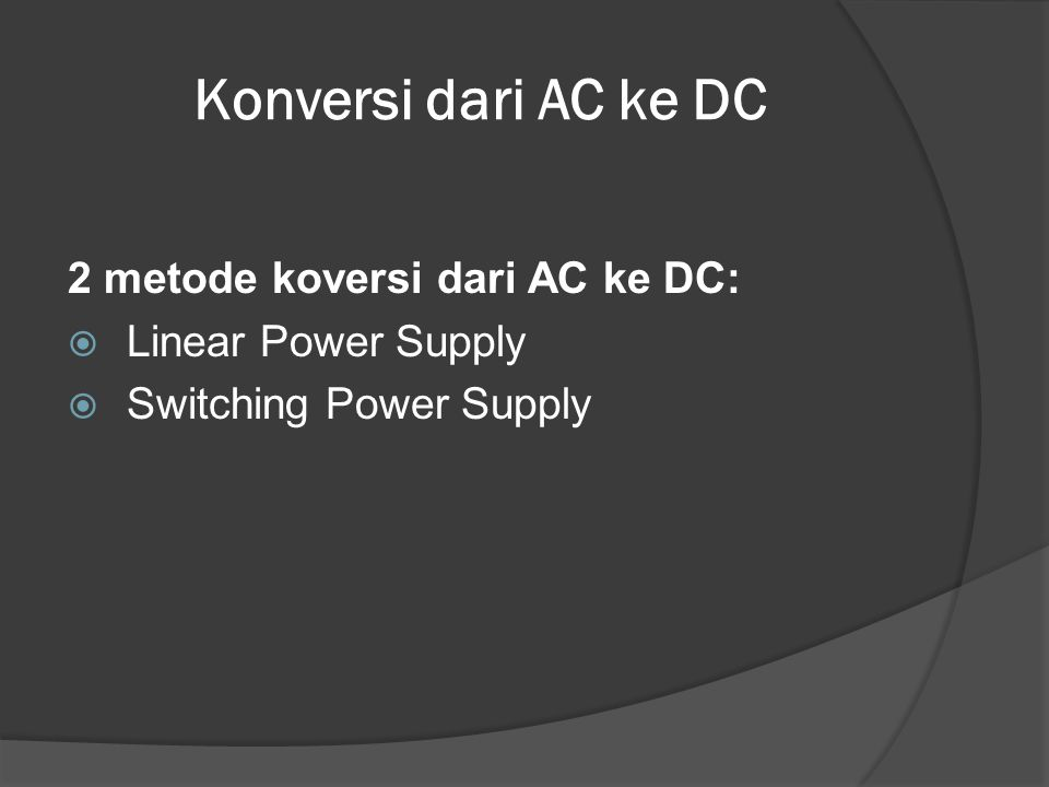 Konversi dari AC ke DC 2 metode koversi dari AC ke DC:  Linear Power Supply  Switching Power Supply