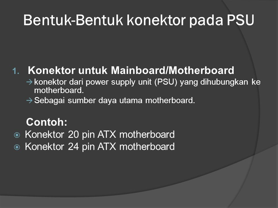 Bentuk-Bentuk konektor pada PSU 1. Konektor untuk Mainboard/Motherboard  konektor dari power supply unit (PSU) yang dihubungkan ke motherboard.  Seb