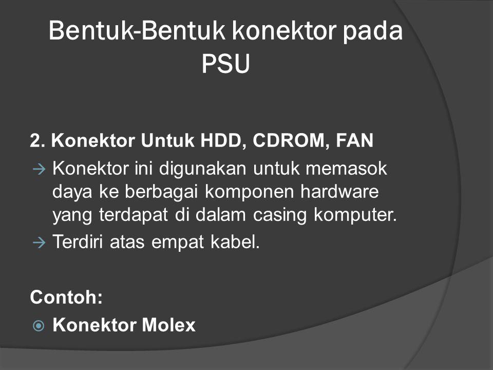 Bentuk-Bentuk konektor pada PSU 2. Konektor Untuk HDD, CDROM, FAN  Konektor ini digunakan untuk memasok daya ke berbagai komponen hardware yang terda
