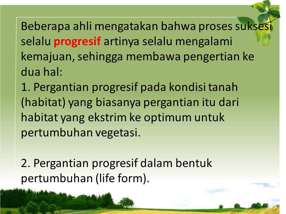 Beberapa ahli mengatakan bahwa proses suksesi selalu progresif artinya selalu mengalami kemajuan, sehingga membawa pengertian ke dua hal: 1. Pergantia