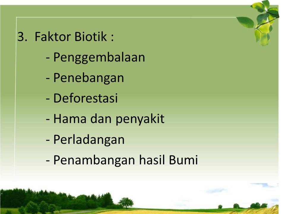 3. Faktor Biotik : - Penggembalaan - Penebangan - Deforestasi - Hama dan penyakit - Perladangan - Penambangan hasil Bumi