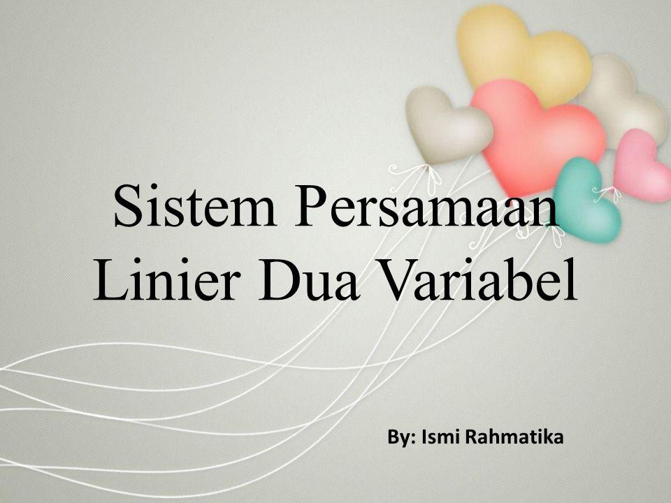 Sistem Persamaan Linier Dua Variabel By: Ismi Rahmatika