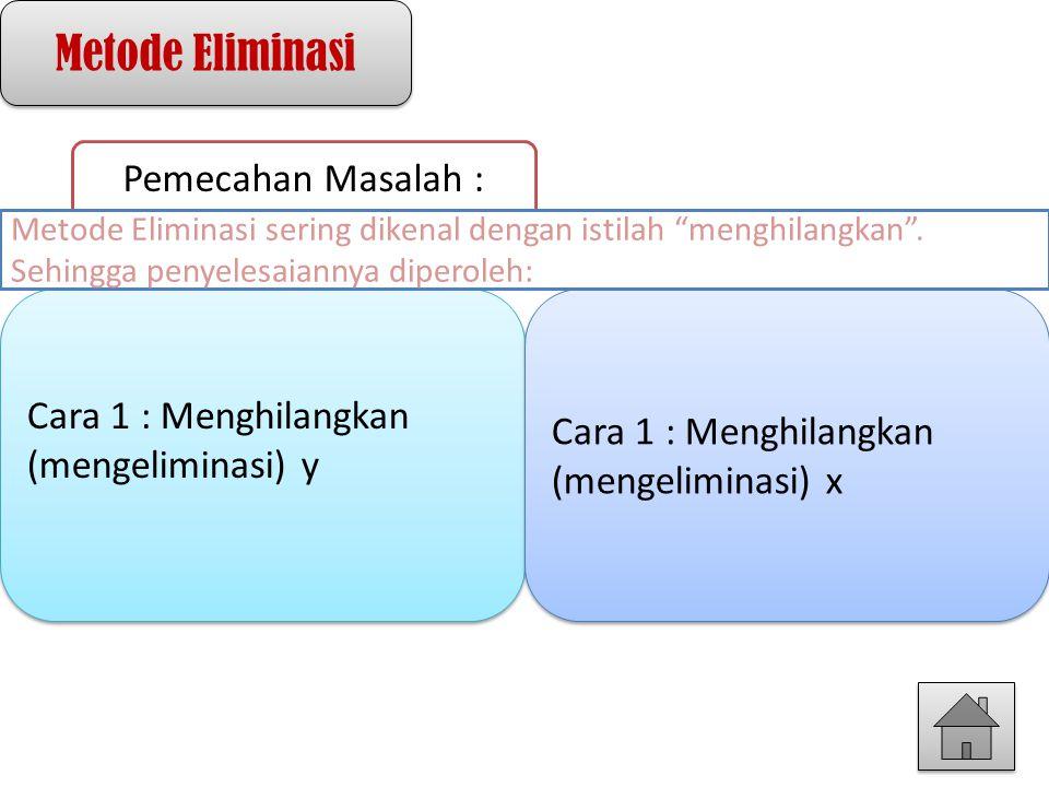 Metode Eliminasi Pemecahan Masalah : Cara 1 : Menghilangkan (mengeliminasi) y Cara 1 : Menghilangkan (mengeliminasi) x Metode Eliminasi sering dikenal