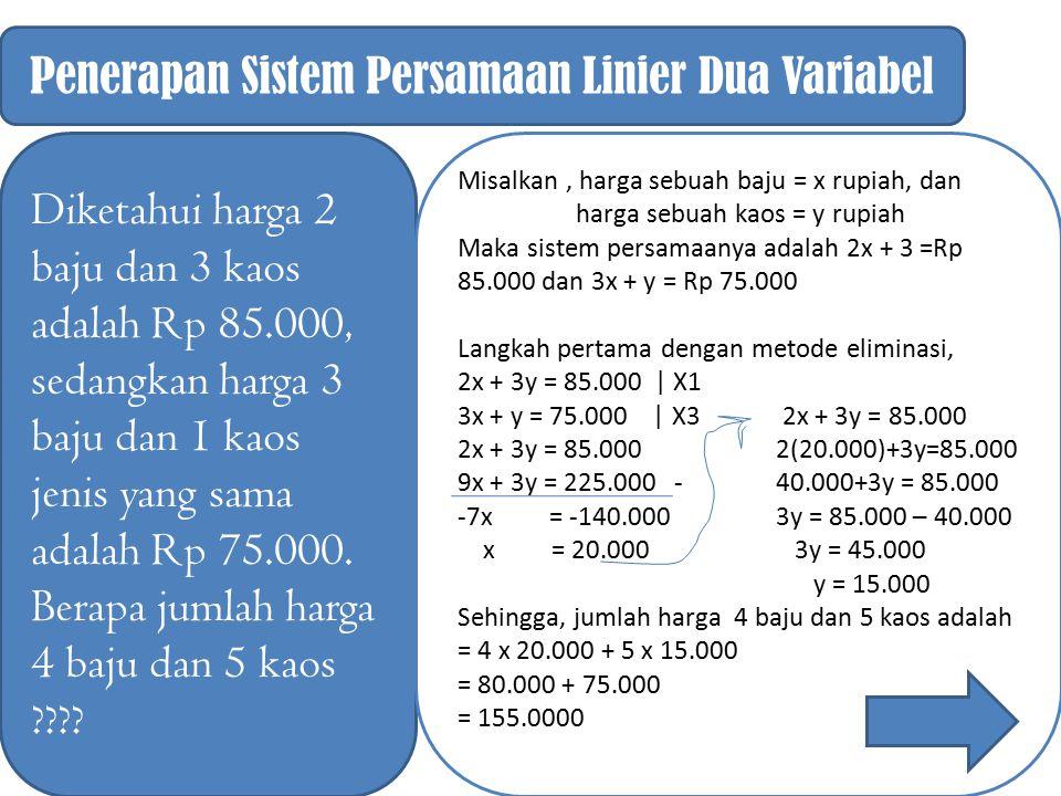 Penerapan Sistem Persamaan Linier Dua Variabel Diketahui harga 2 baju dan 3 kaos adalah Rp 85.000, sedangkan harga 3 baju dan 1 kaos jenis yang sama a