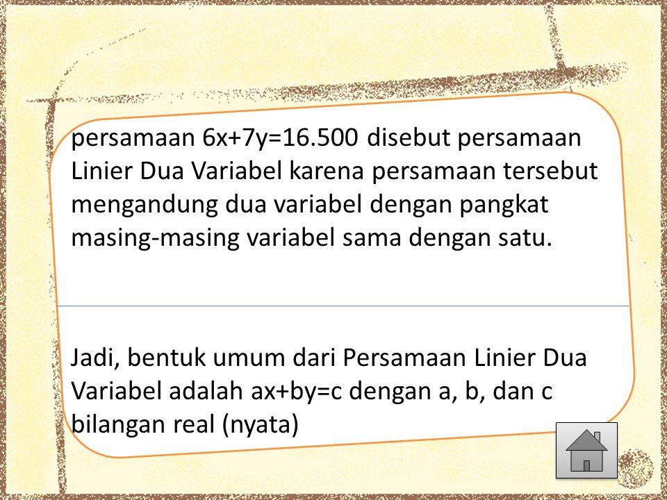 persamaan 6x+7y=16.500 disebut persamaan Linier Dua Variabel karena persamaan tersebut mengandung dua variabel dengan pangkat masing-masing variabel s