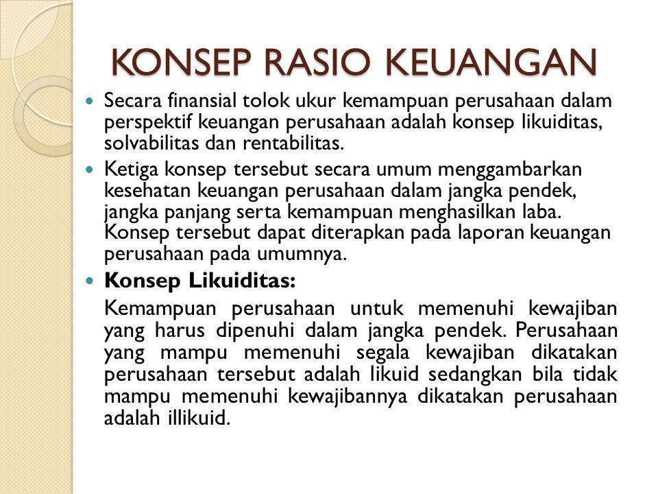 KONSEP RASIO KEUANGAN Secara finansial tolok ukur kemampuan perusahaan dalam perspektif keuangan perusahaan adalah konsep likuiditas, solvabilitas dan rentabilitas.