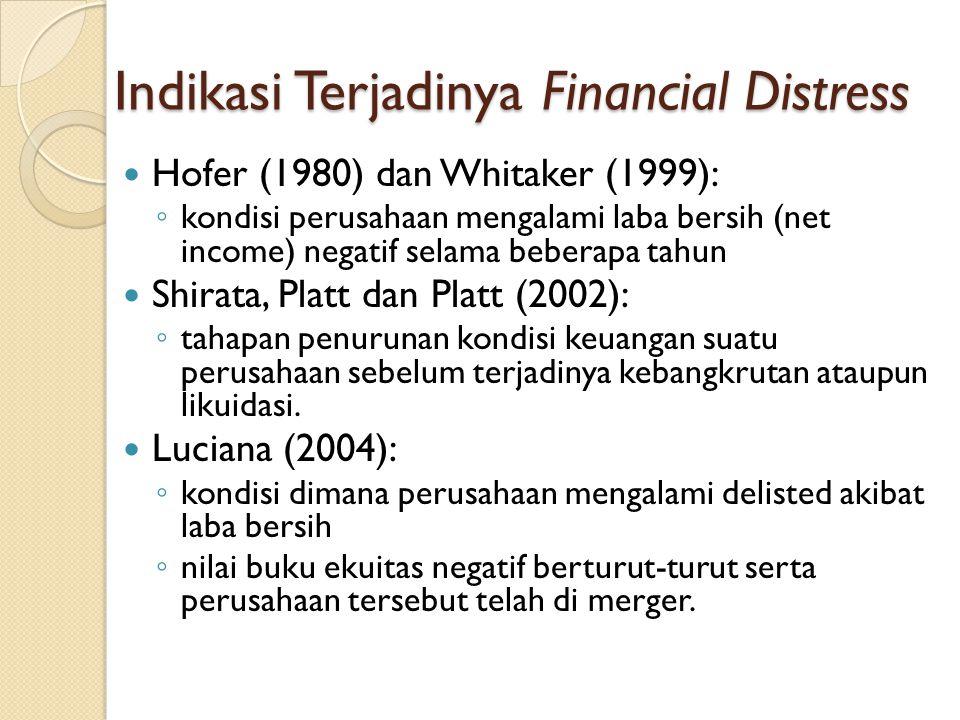 Indikasi Terjadinya Financial Distress Hofer (1980) dan Whitaker (1999): ◦ kondisi perusahaan mengalami laba bersih (net income) negatif selama beberapa tahun Shirata, Platt dan Platt (2002): ◦ tahapan penurunan kondisi keuangan suatu perusahaan sebelum terjadinya kebangkrutan ataupun likuidasi.