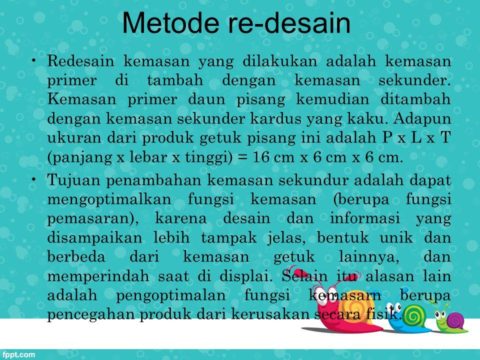 Metode re-desain Redesain kemasan yang dilakukan adalah kemasan primer di tambah dengan kemasan sekunder. Kemasan primer daun pisang kemudian ditambah
