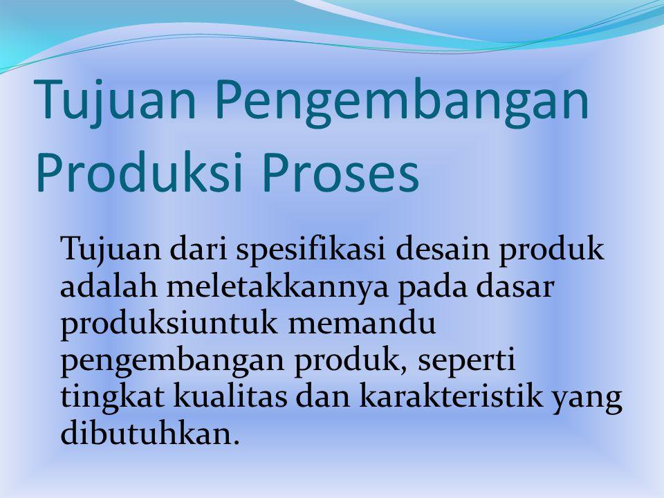 Tujuan Pengembangan Produksi Proses Tujuan dari spesifikasi desain produk adalah meletakkannya pada dasar produksiuntuk memandu pengembangan produk, seperti tingkat kualitas dan karakteristik yang dibutuhkan.