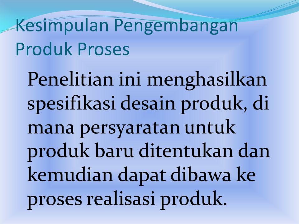 Kesimpulan Pengembangan Produk Proses Penelitian ini menghasilkan spesifikasi desain produk, di mana persyaratan untuk produk baru ditentukan dan kemudian dapat dibawa ke proses realisasi produk.