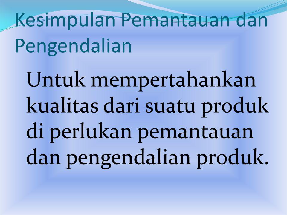 Kesimpulan Pemantauan dan Pengendalian Untuk mempertahankan kualitas dari suatu produk di perlukan pemantauan dan pengendalian produk.