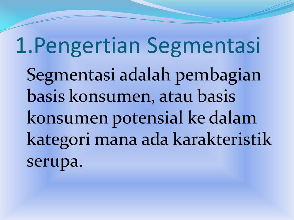 1.Pengertian Segmentasi Segmentasi adalah pembagian basis konsumen, atau basis konsumen potensial ke dalam kategori mana ada karakteristik serupa.